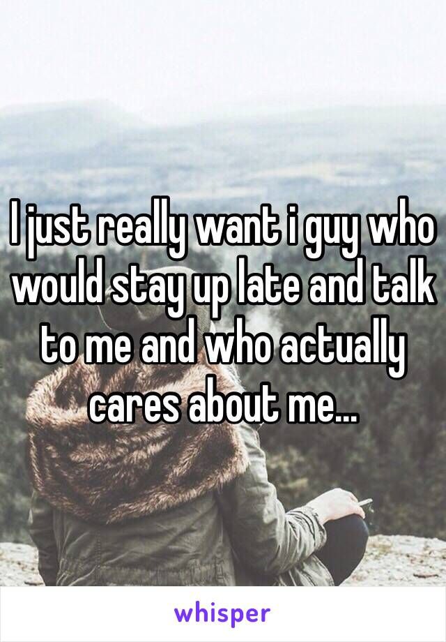 I just really want i guy who would stay up late and talk to me and who actually cares about me...