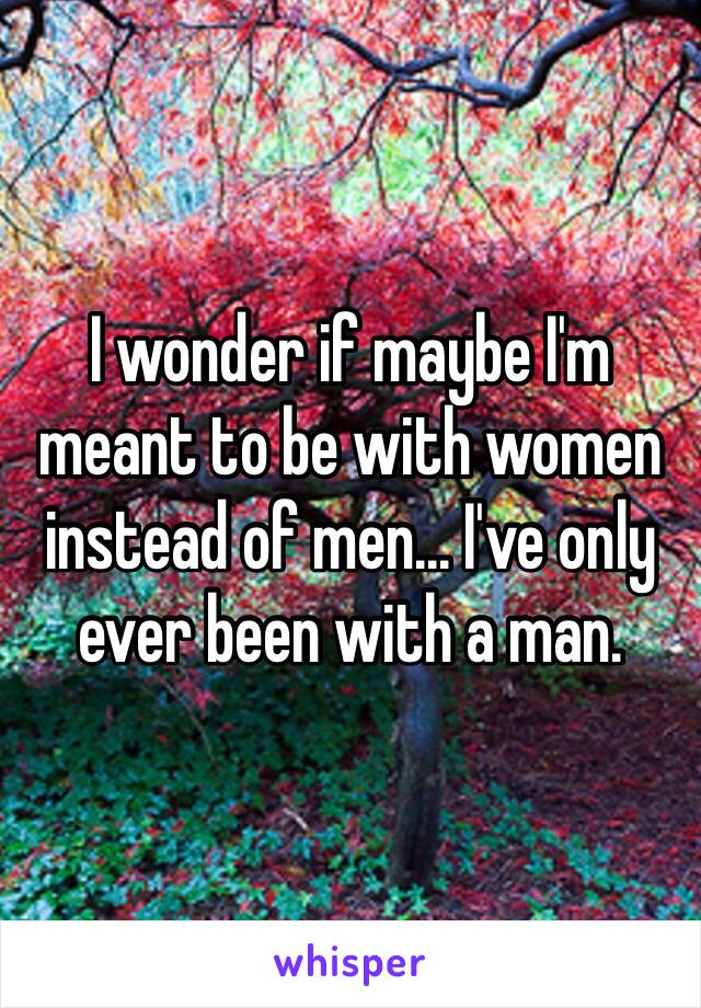 I wonder if maybe I'm meant to be with women instead of men... I've only ever been with a man.