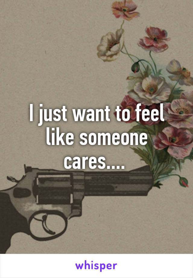 I just want to feel like someone cares....