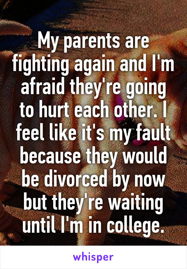 My parents are fighting again and I'm afraid they're going to hurt each other. I feel like it's my fault because they would be divorced by now but they're waiting until I'm in college.