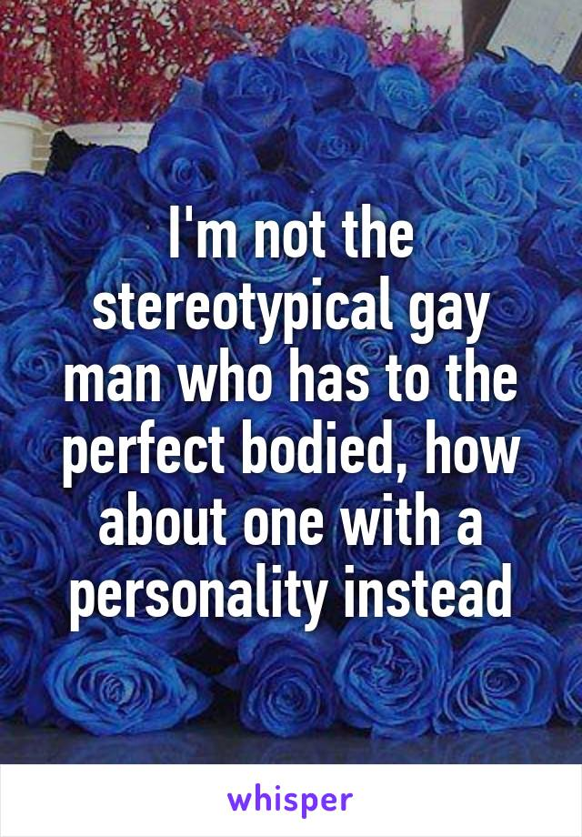 I'm not the stereotypical gay man who has to the perfect bodied, how about one with a personality instead