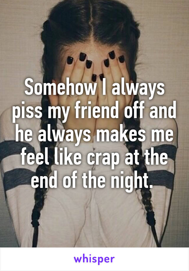 Somehow I always piss my friend off and he always makes me feel like crap at the end of the night.