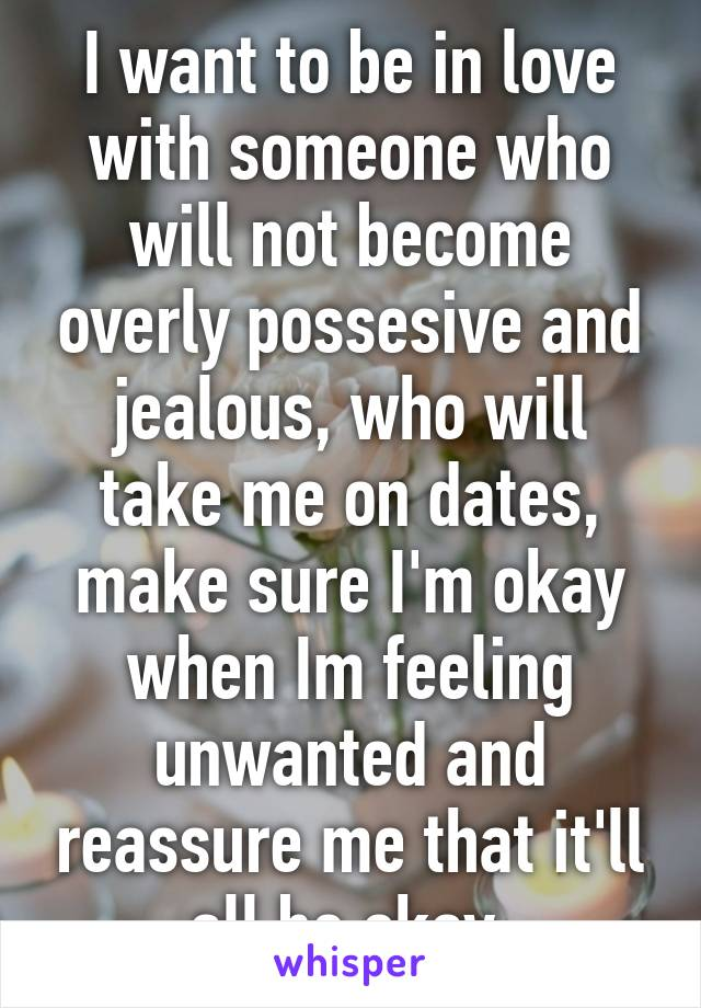 I want to be in love with someone who will not become overly possesive and jealous, who will take me on dates, make sure I'm okay when Im feeling unwanted and reassure me that it'll all be okay.