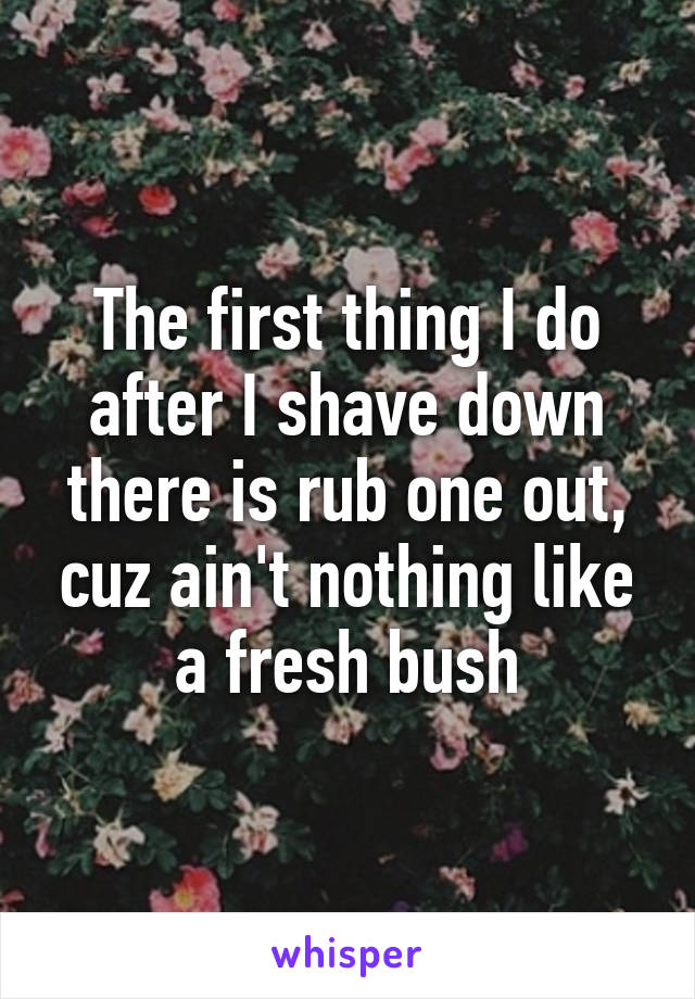 The first thing I do after I shave down there is rub one out, cuz ain't nothing like a fresh bush