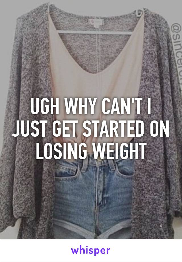 UGH WHY CAN'T I JUST GET STARTED ON LOSING WEIGHT