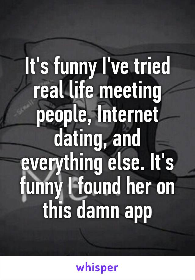It's funny I've tried real life meeting people, Internet dating, and everything else. It's funny I found her on this damn app