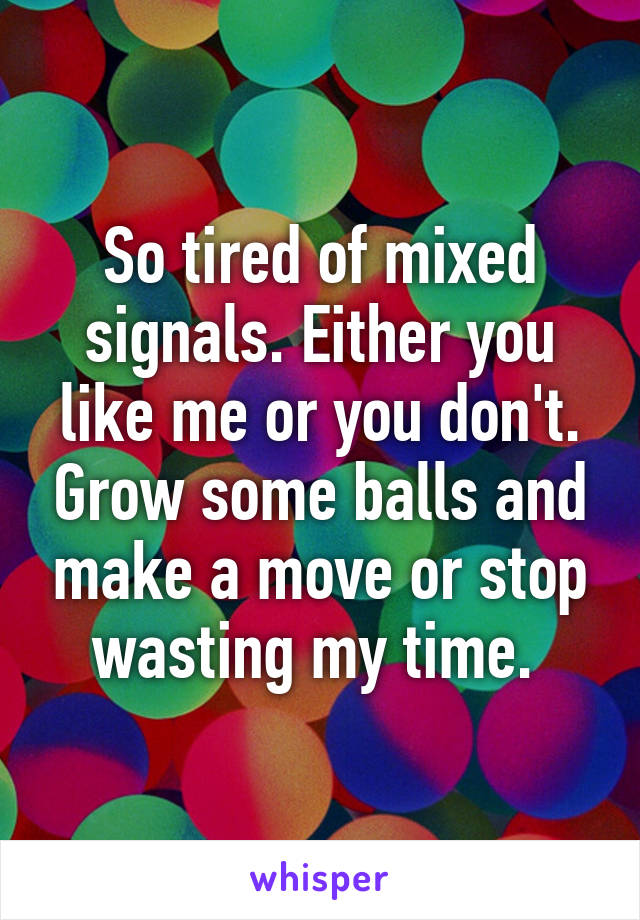 So tired of mixed signals. Either you like me or you don't. Grow some balls and make a move or stop wasting my time.