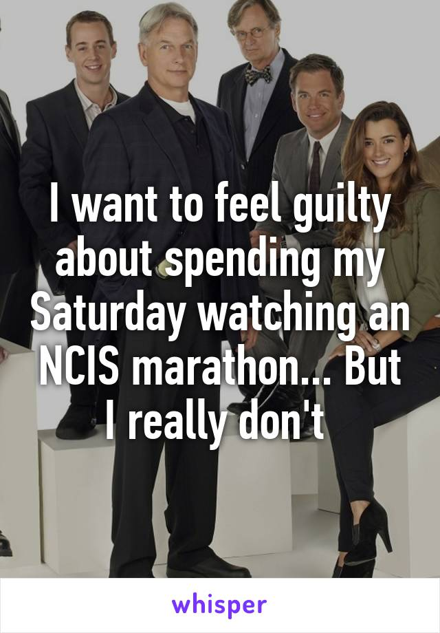 I want to feel guilty about spending my Saturday watching an NCIS marathon... But I really don't