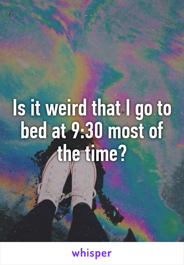 Is it weird that I go to bed at 9:30 most of the time?
