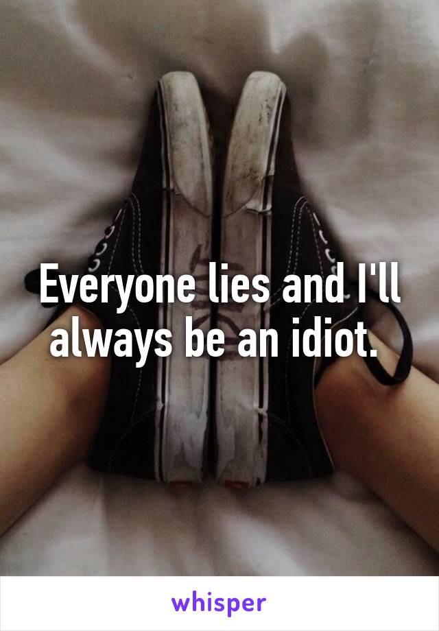 Everyone lies and I'll always be an idiot.