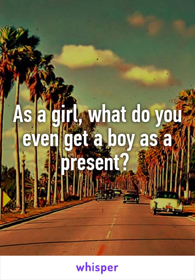 As a girl, what do you even get a boy as a present?