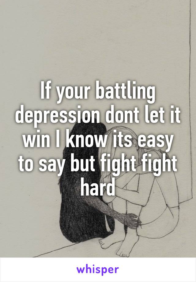 If your battling depression dont let it win I know its easy to say but fight fight hard