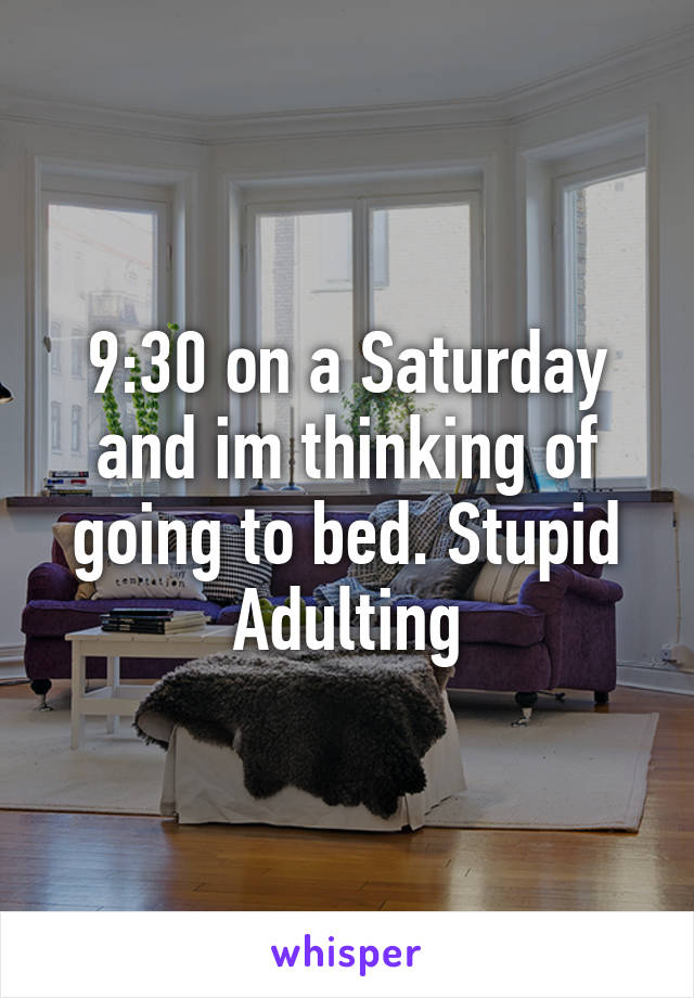 9:30 on a Saturday and im thinking of going to bed. Stupid Adulting