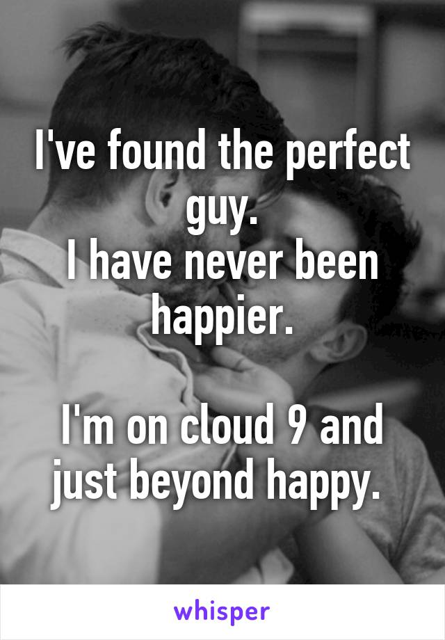 I've found the perfect guy. I have never been happier.  I'm on cloud 9 and just beyond happy.