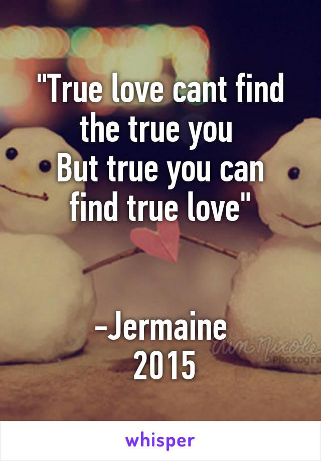 """""""True love cant find the true you  But true you can find true love""""   -Jermaine  2015"""