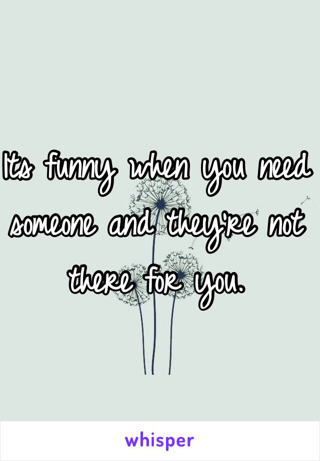 Its funny when you need someone and they're not there for you.