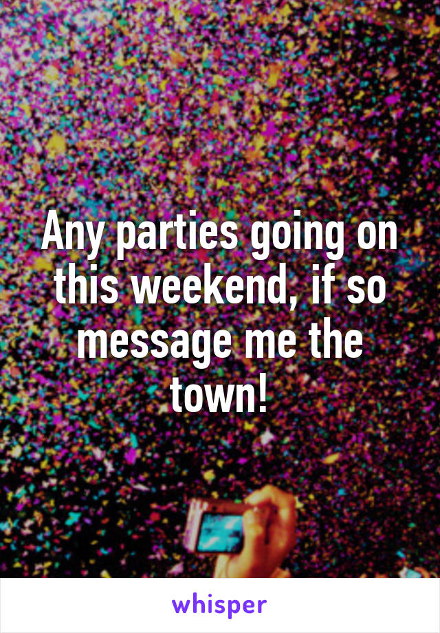 Any parties going on this weekend, if so message me the town!
