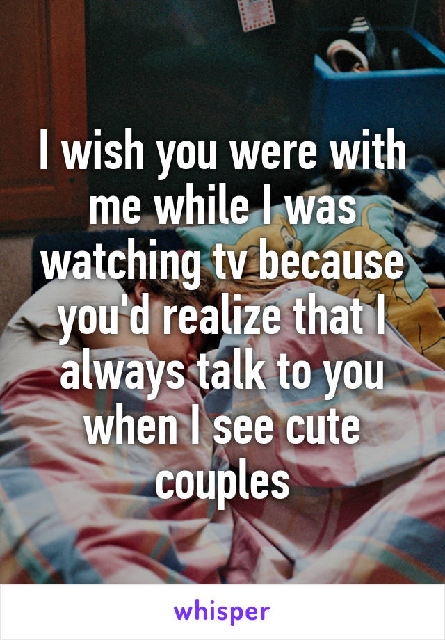 I wish you were with me while I was watching tv because you'd realize that I always talk to you when I see cute couples