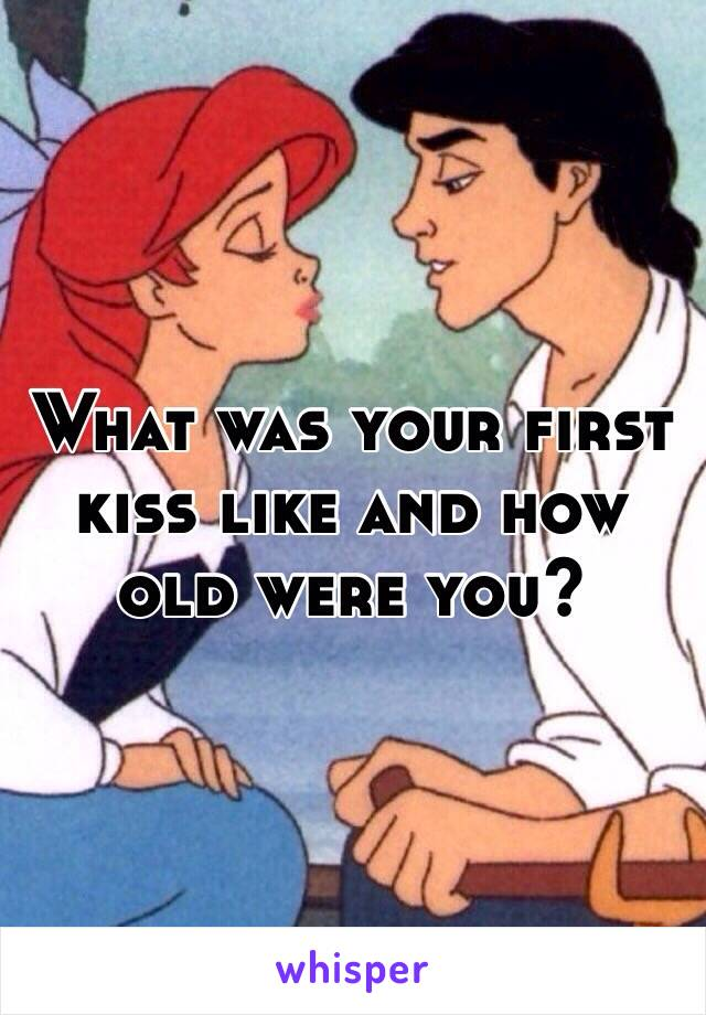 What was your first kiss like and how old were you?
