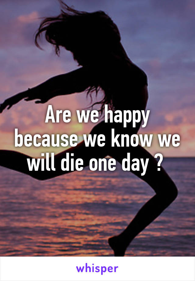 Are we happy because we know we will die one day ?