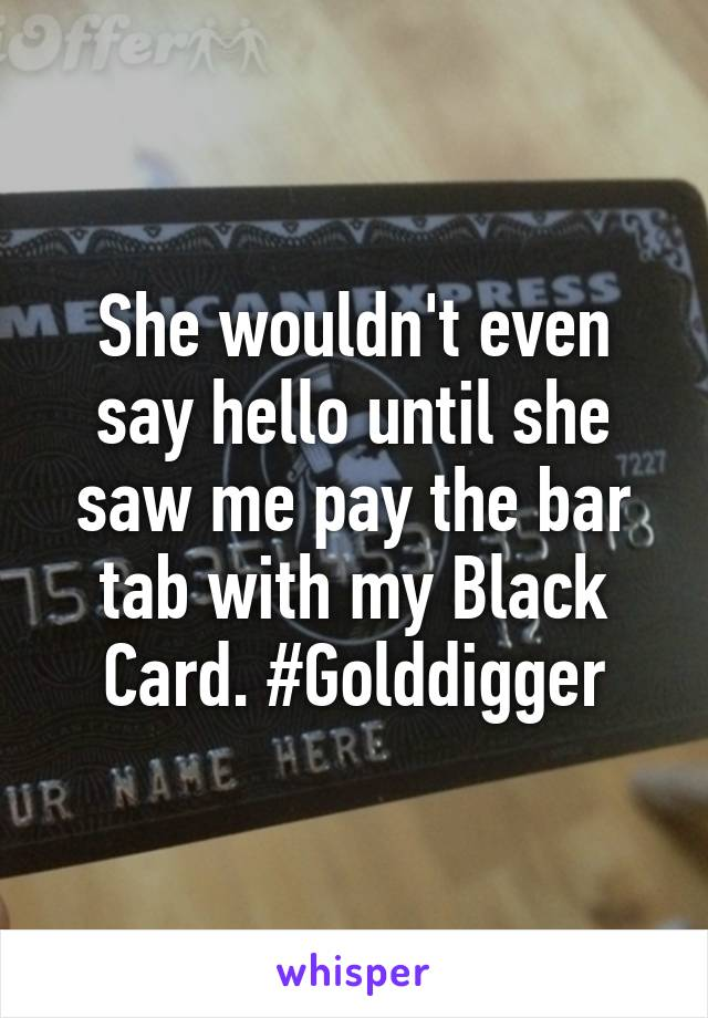 She wouldn't even say hello until she saw me pay the bar tab with my Black Card. #Golddigger