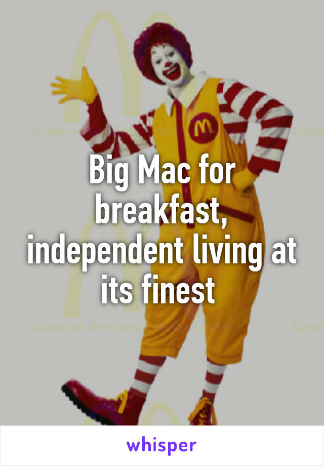 Big Mac for breakfast, independent living at its finest