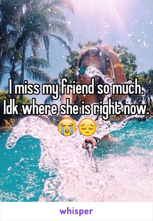 I miss my friend so much. Idk where she is right now. 😭😔