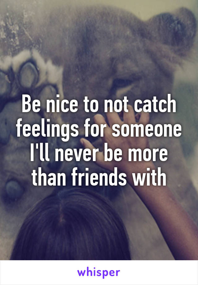 Be nice to not catch feelings for someone I'll never be more than friends with