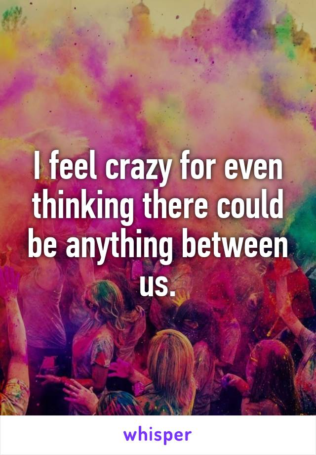 I feel crazy for even thinking there could be anything between us.