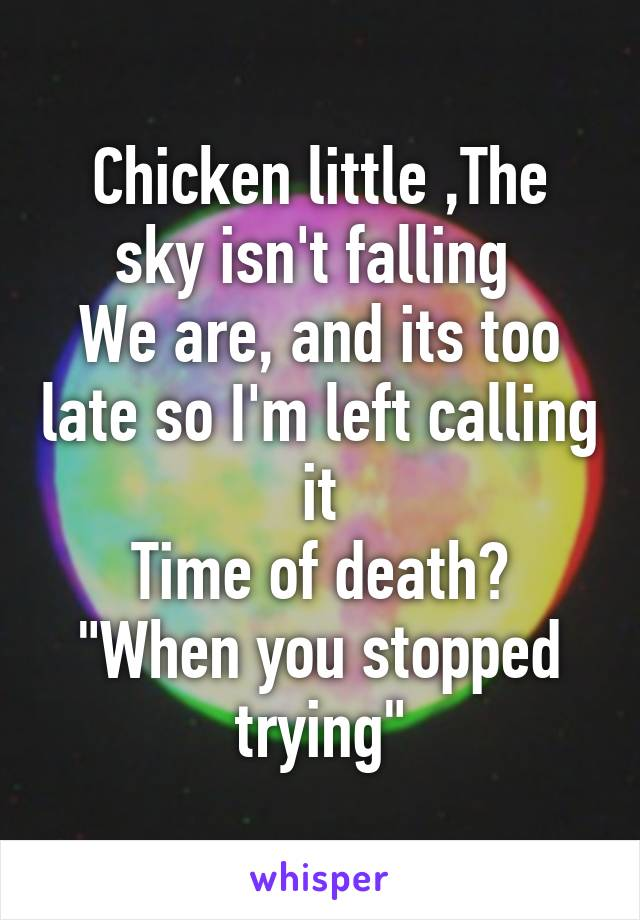 "Chicken little ,The sky isn't falling  We are, and its too late so I'm left calling it Time of death? ""When you stopped trying"""