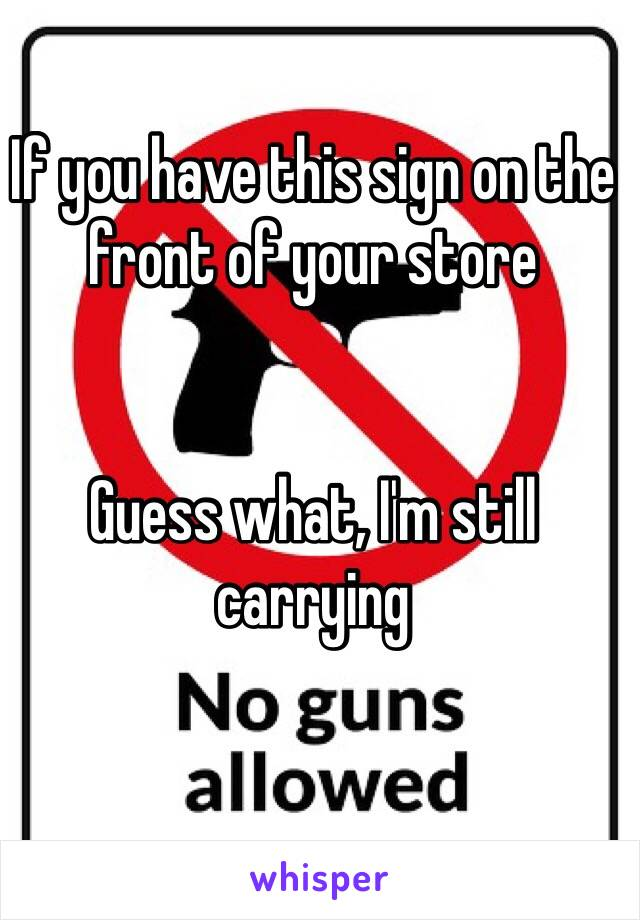 If you have this sign on the front of your store   Guess what, I'm still carrying
