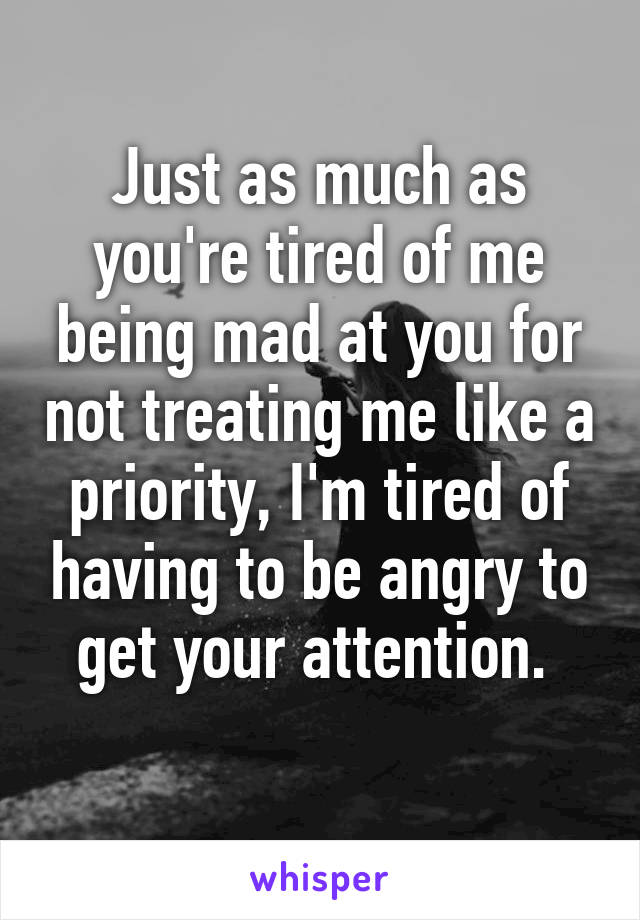 Just as much as you're tired of me being mad at you for not treating me like a priority, I'm tired of having to be angry to get your attention.