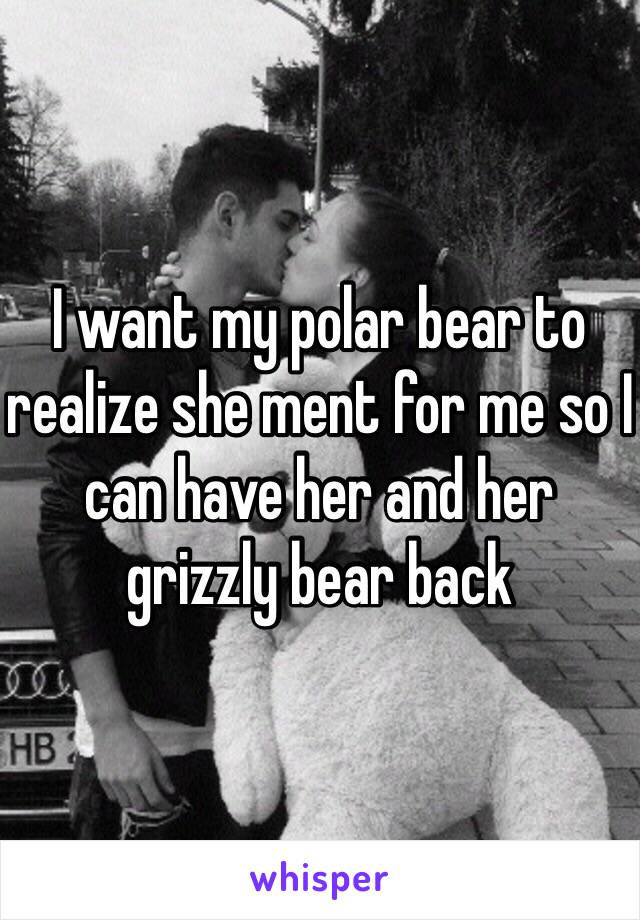 I want my polar bear to realize she ment for me so I can have her and her grizzly bear back
