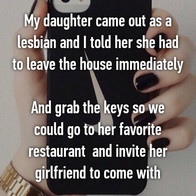 My daughter came out as a lesbian and I told her she had to leave the house immediately  And grab the keys so we could go to her favorite restaurant  and invite her girlfriend to come with