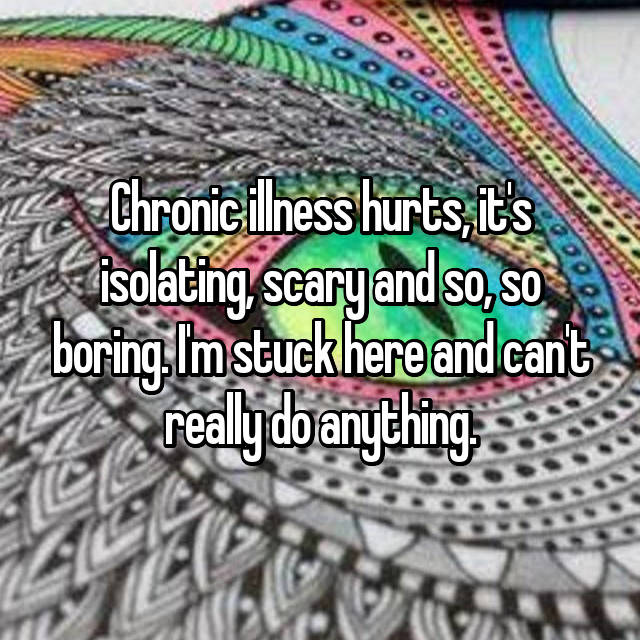 Chronic illness hurts, it's isolating, scary and so, so boring. I'm stuck here and can't really do anything.