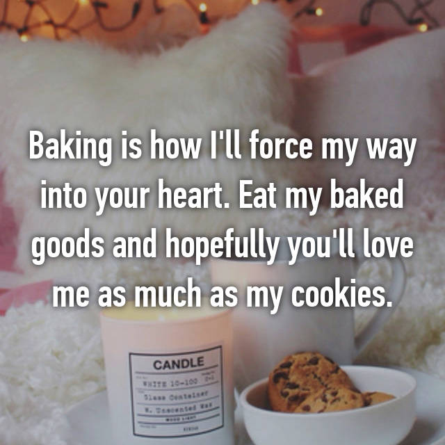 Baking is how I'll force my way into your heart. Eat my baked goods and hopefully you'll love me as much as my cookies.
