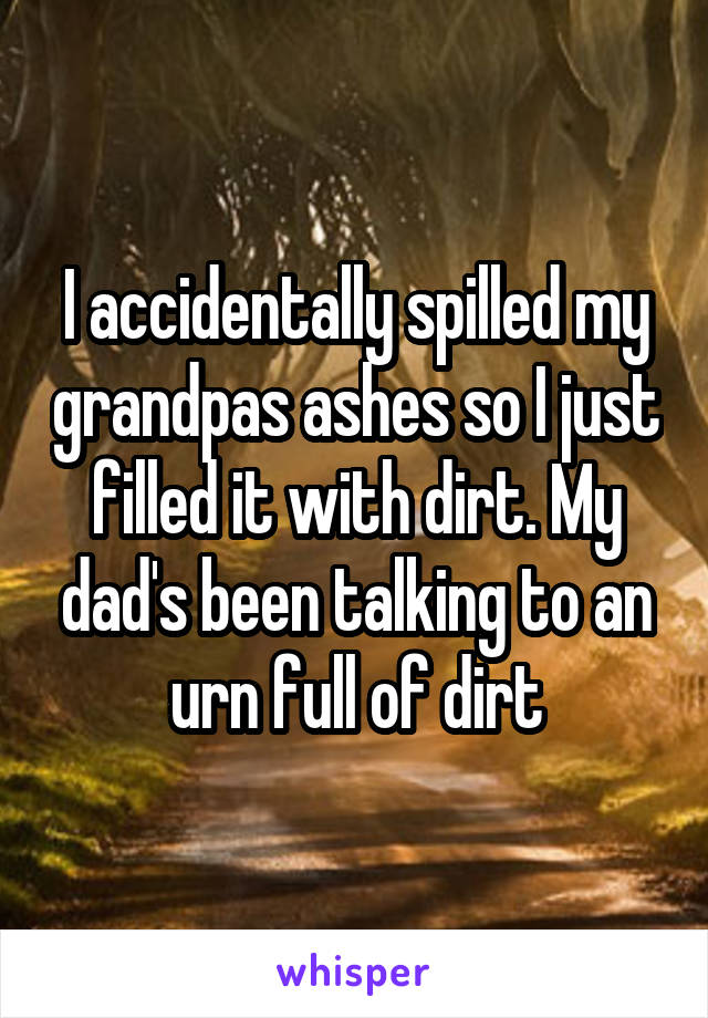 I accidentally spilled my grandpas ashes so I just filled it with dirt. My dad's been talking to an urn full of dirt