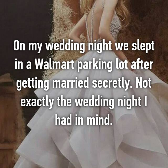 On my wedding night we slept in a Walmart parking lot after getting married secretly. Not exactly the wedding night I had in mind.