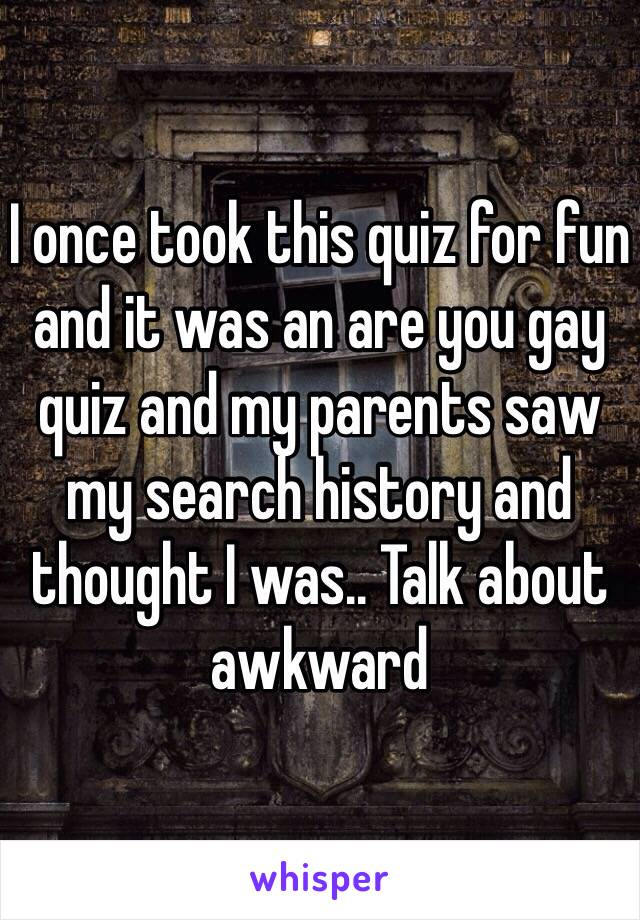I once took this quiz for fun and it was an are you gay quiz and
