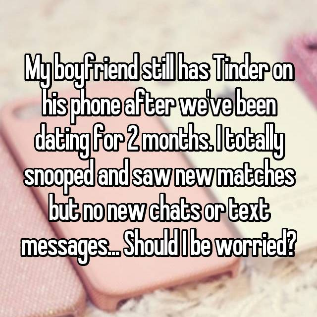 My boyfriend still has Tinder on his phone after we've been dating for 2 months. I totally snooped and saw new matches but no new chats or text messages... Should I be worried?