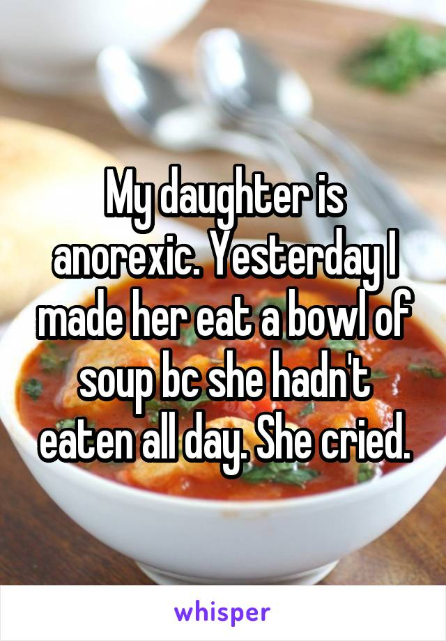 My daughter is anorexic. Yesterday I made her eat a bowl of soup bc she hadn't eaten all day. She cried.