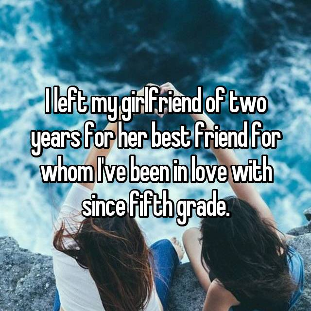 I left my girlfriend of two years for her best friend for whom I've been in love with since fifth grade.