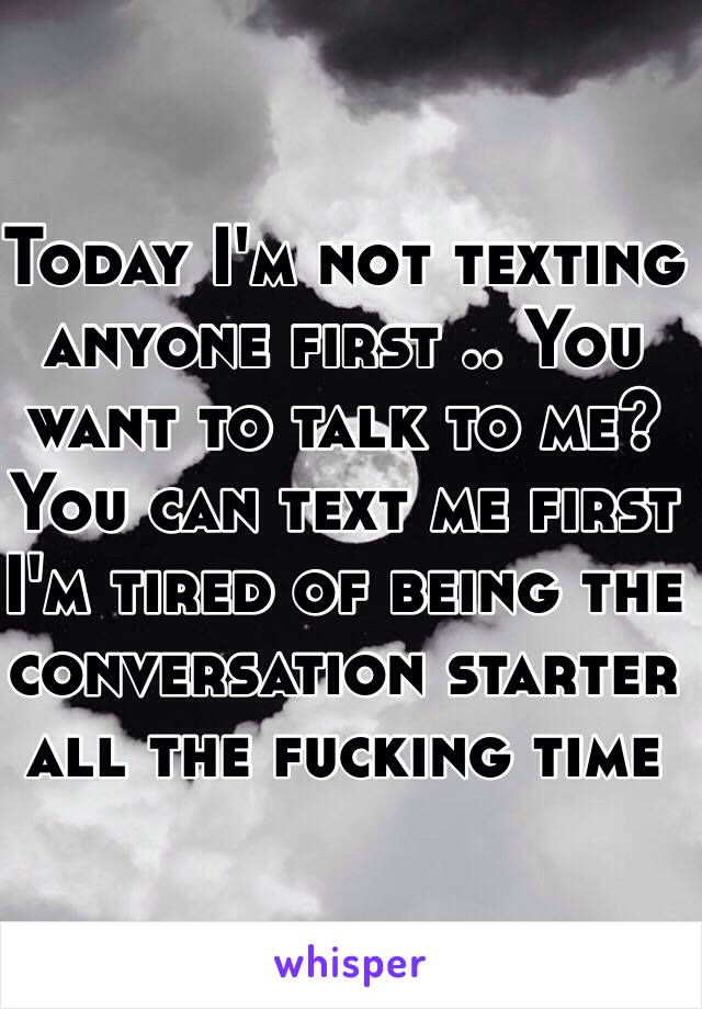 Today I'm not texting anyone first    You want to talk to me? You