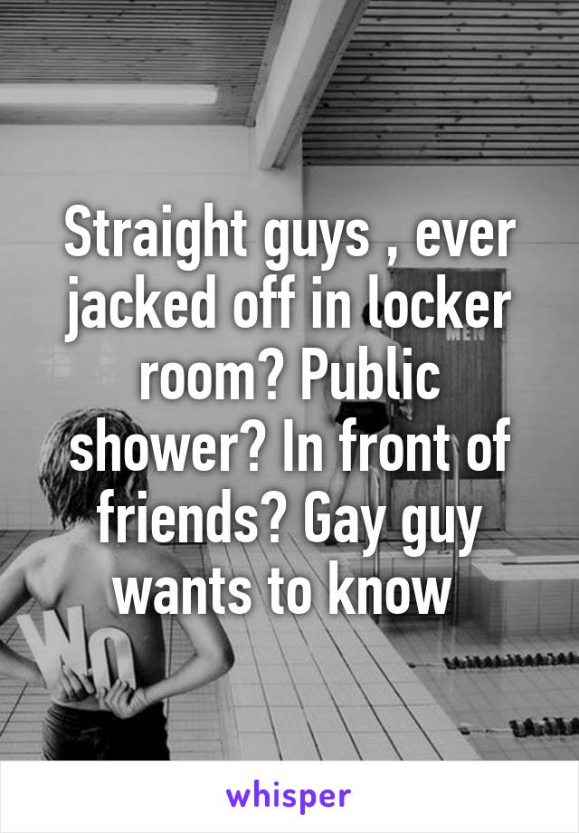 Straight guys , ever jacked off in locker room? Public shower? In front of  friends? Gay guy ...