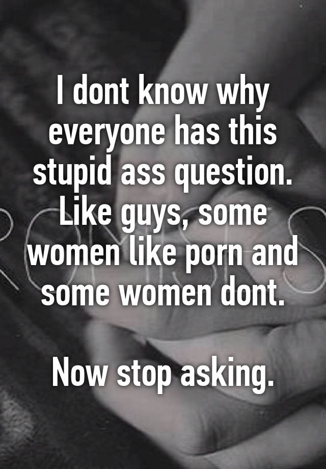 I Dont Know Why Everyone Has This Stupid Ass Question Like Guys Some Women Like Porn And Some Women Dont Now Stop Asking
