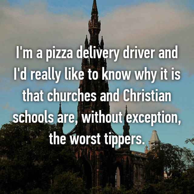 I'm a pizza delivery driver and I'd really like to know why it is that churches and Christian schools are, without exception, the worst tippers.