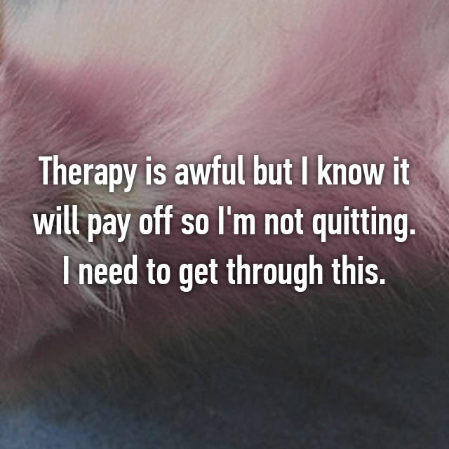 Therapy is awful but I know it will pay off so I'm not quitting. I need to get through this.