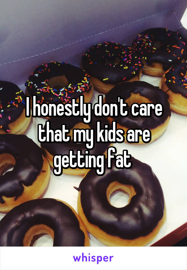 I honestly don't care that my kids are getting fat