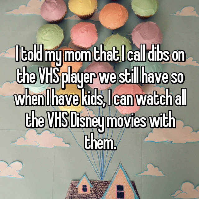 I told my mom that I call dibs on the VHS player we still have so when I have kids, I can watch all the VHS Disney movies with them.
