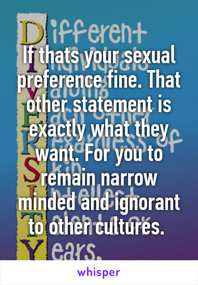 If thats your sexual preference fine. That other statement is exactly what they want. For you to remain narrow minded and ignorant to other cultures.